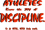 Athletes know the joy of discipline. So do very, very kinky people. Humor and double entendre Keywords: Athletes know joy discipline very kinky people Humor and double entendre