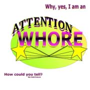 Why yes, I AM an attention whore. How could you tell? Keywords: why yes attention whore how could  tell