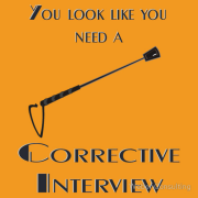 You look like you need a corrective interview. With a horse whip. Keywords: look like need corrective interview horse whip.