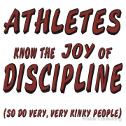 Athletes know the joy of discipline. So do very, very kinky people. Humor and double entendre Keywords: kinky people discipline althetes entendre